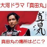 NHK大河ドラマ「真田丸」真田丸の場所はどこ?